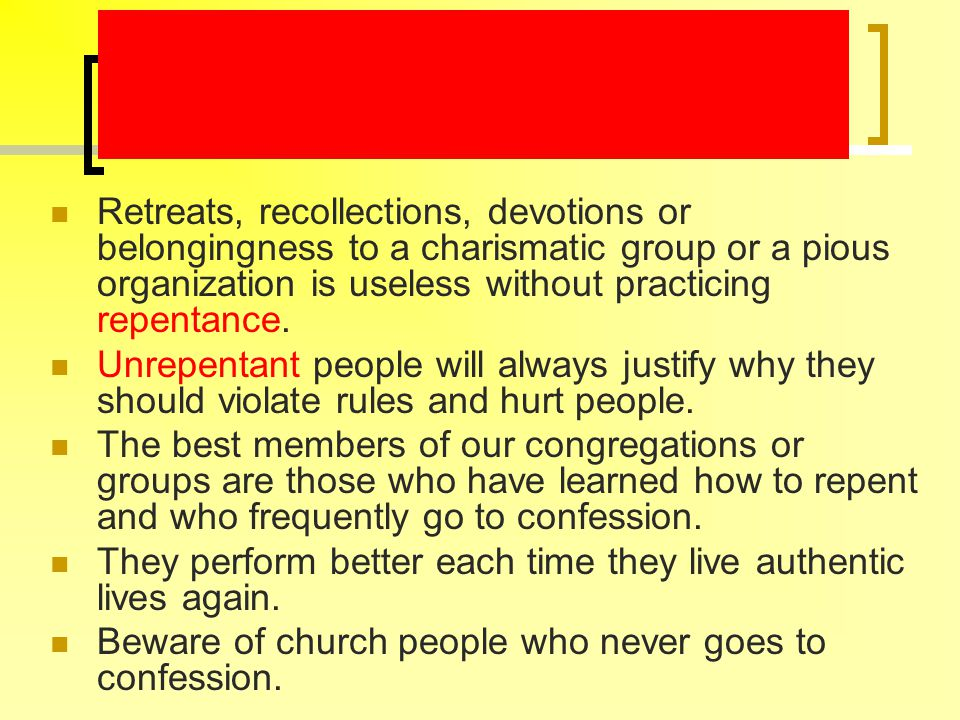 Retreats, recollections, devotions or belongingness to a charismatic group or a pious organization is useless without practicing repentance. Unrepenta