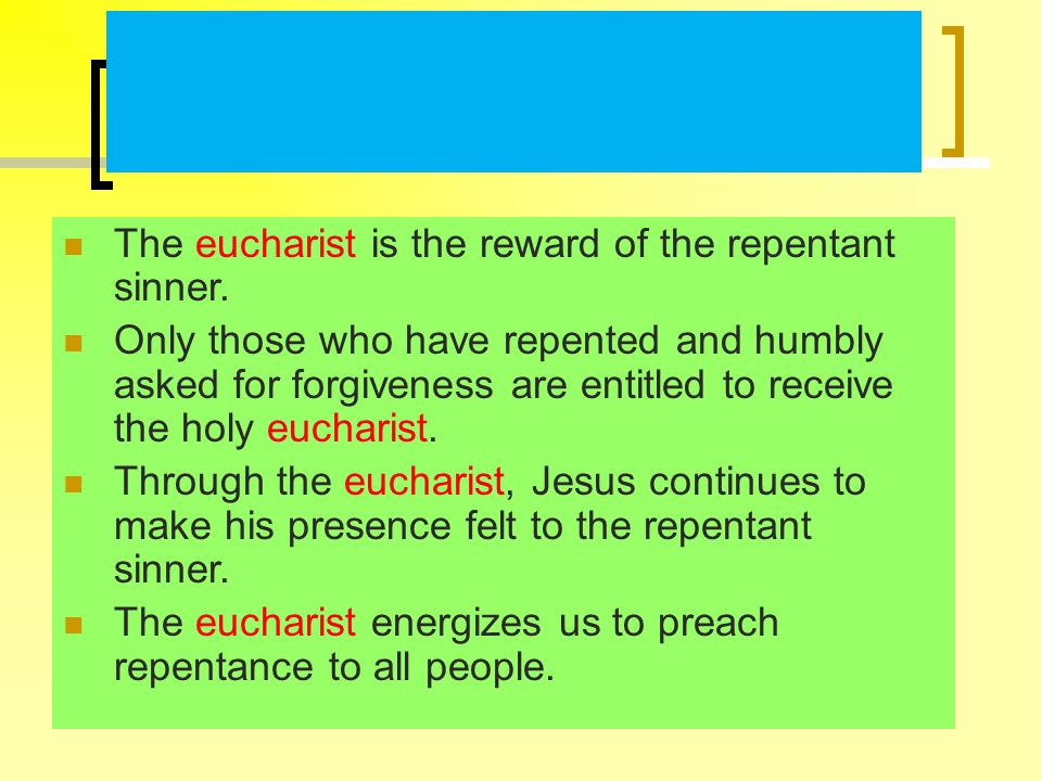 The eucharist is the reward of the repentant sinner.