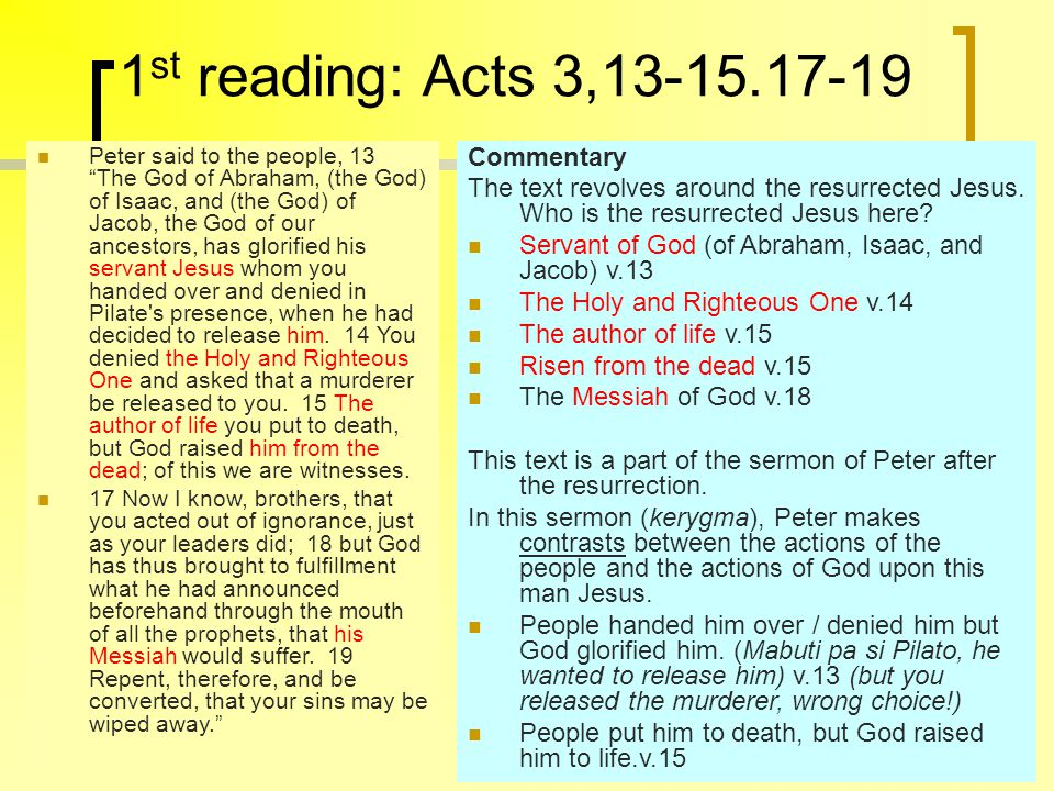 1 st reading: Acts 3,13-15.17-19 Peter said to the people, 13 The God of Abraham, (the God) of Isaac, and (the God) of Jacob, the God of our ancestors, has glorified his servant Jesus whom you handed over and denied in Pilate s presence, when he had decided to release him.