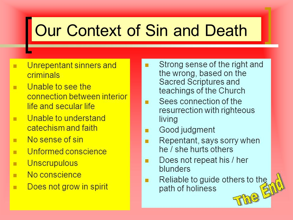Our Context of Sin and Death Unrepentant sinners and criminals Unable to see the connection between interior life and secular life Unable to understand catechism and faith No sense of sin Unformed conscience Unscrupulous No conscience Does not grow in spirit Strong sense of the right and the wrong, based on the Sacred Scriptures and teachings of the Church Sees connection of the resurrection with righteous living Good judgment Repentant, says sorry when he / she hurts others Does not repeat his / her blunders Reliable to guide others to the path of holiness