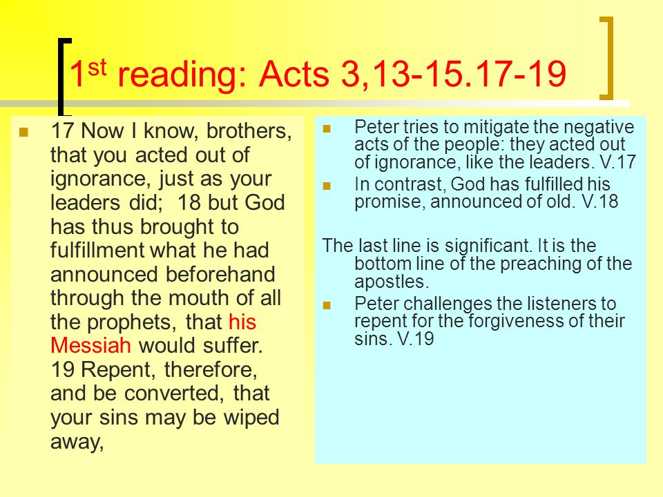 1 st reading: Acts 3,13-15.17-19 17 Now I know, brothers, that you acted out of ignorance, just as your leaders did; 18 but God has thus brought to fulfillment what he had announced beforehand through the mouth of all the prophets, that his Messiah would suffer.
