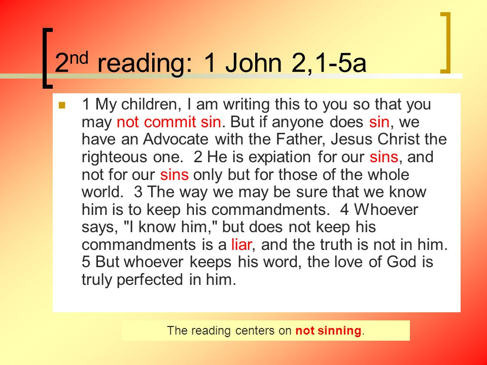 2 nd reading: 1 John 2,1-5a 1 My children, I am writing this to you so that you may not commit sin.
