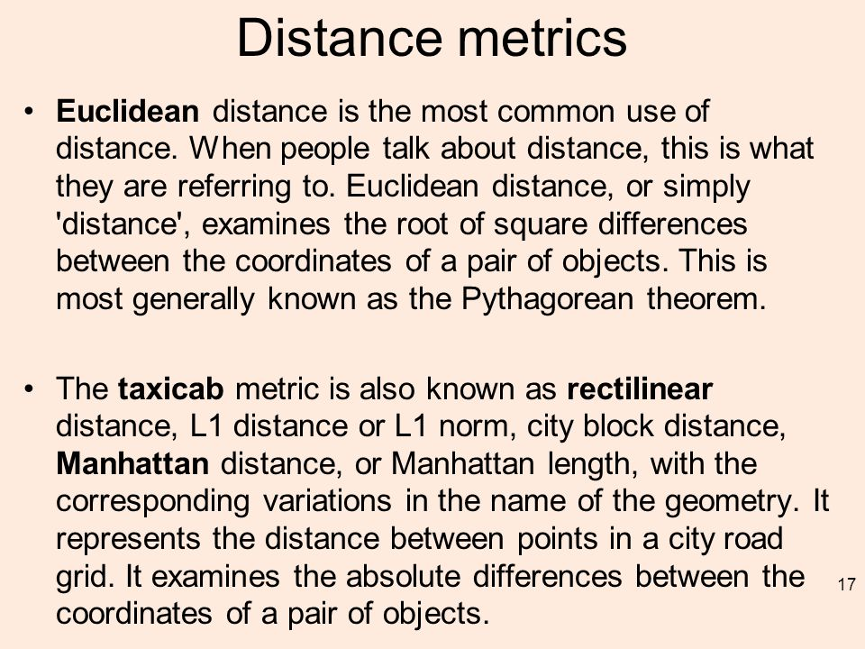 Distance metrics Euclidean distance is the most common use of distance.