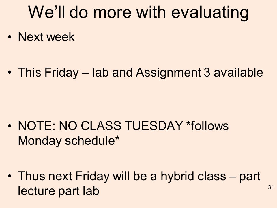 We'll do more with evaluating Next week This Friday – lab and Assignment 3 available NOTE: NO CLASS TUESDAY *follows Monday schedule* Thus next Friday will be a hybrid class – part lecture part lab 31