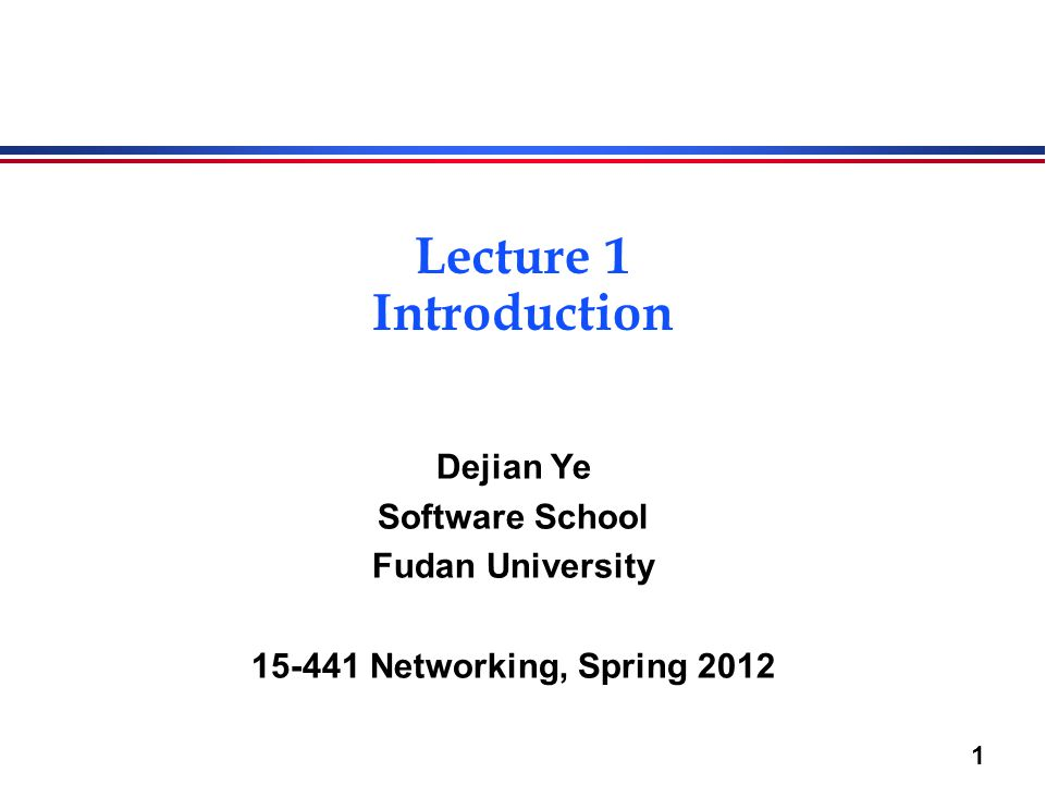 1 Lecture 1 Introduction Dejian Ye Software School Fudan University 15-441 Networking, Spring 2012