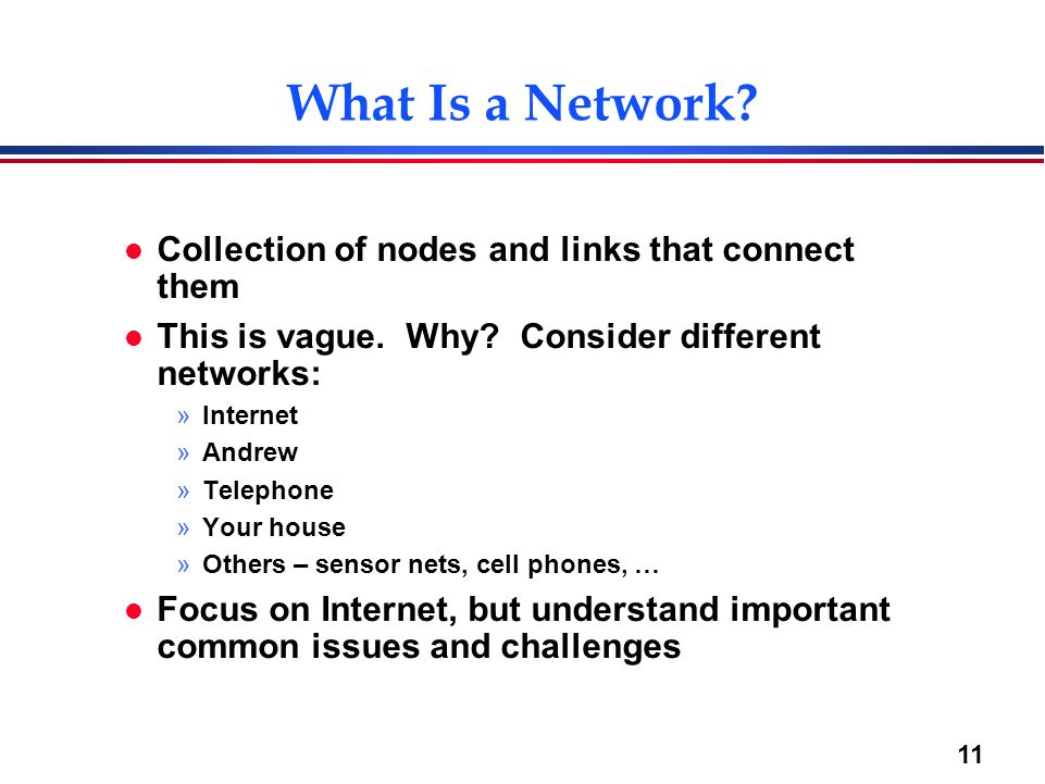 11 What Is a Network? l Collection of nodes and links that connect them l This is vague. Why? Consider different networks: »Internet »Andrew »Telephon