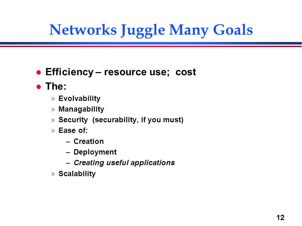 12 Networks Juggle Many Goals l Efficiency – resource use; cost l The: »Evolvability »Managability »Security (securability, if you must) »Ease of: –Cr