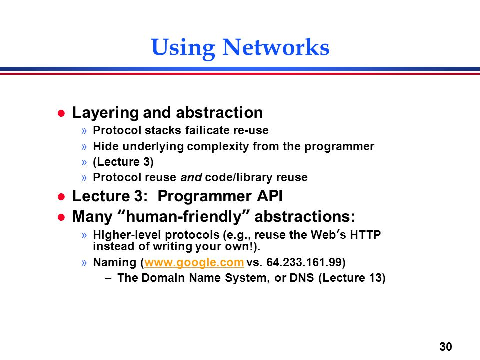 30 Using Networks l Layering and abstraction »Protocol stacks failicate re-use »Hide underlying complexity from the programmer »(Lecture 3) »Protocol