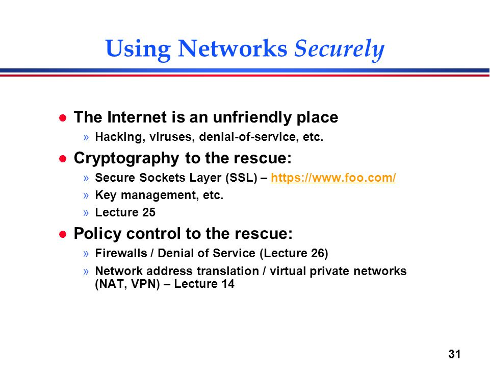31 Using Networks Securely l The Internet is an unfriendly place »Hacking, viruses, denial-of-service, etc. l Cryptography to the rescue: »Secure Sock