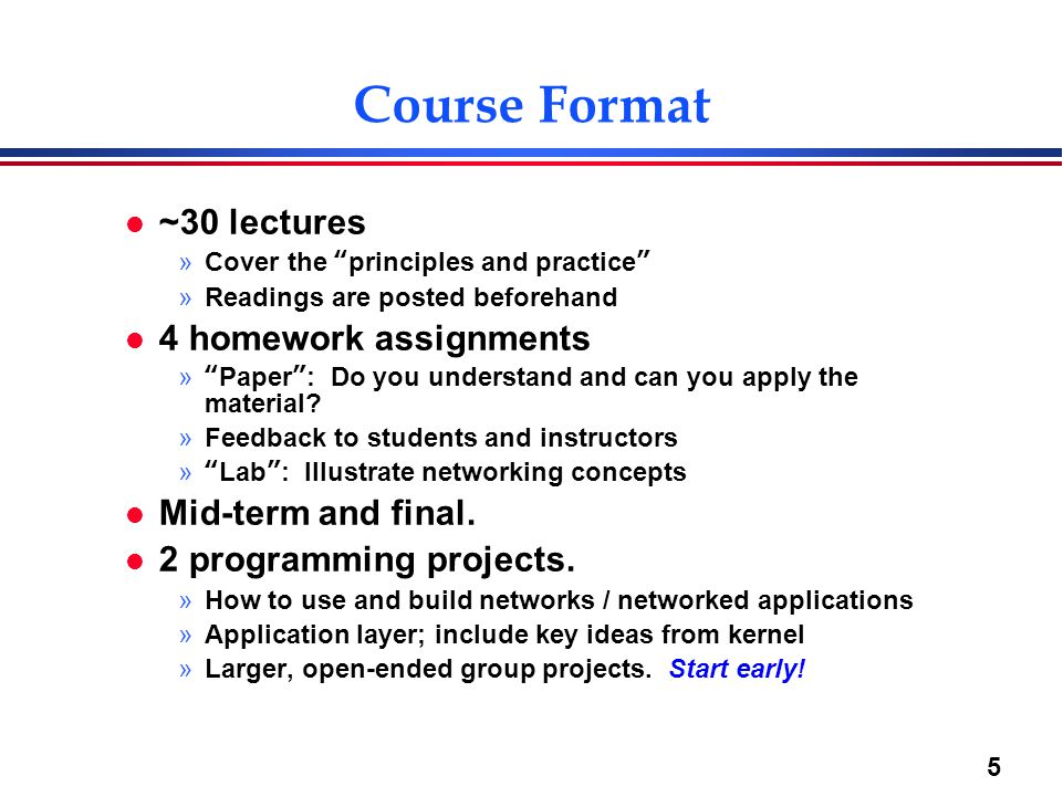 "5 Course Format l ~30 lectures »Cover the ""principles and practice"" »Readings are posted beforehand l 4 homework assignments »""Paper"": Do you understa"