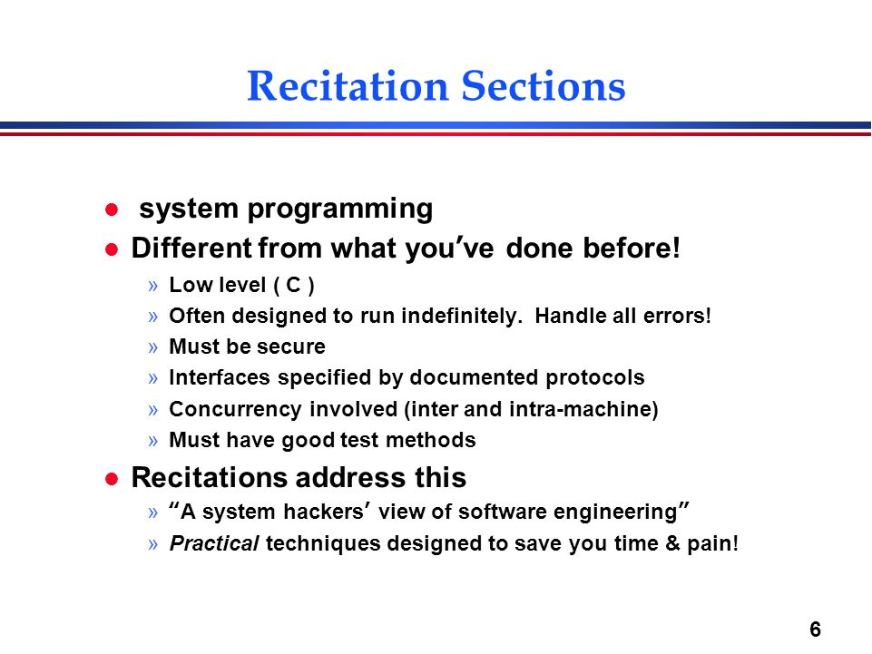 6 Recitation Sections l system programming l Different from what you've done before! »Low level ( C ) »Often designed to run indefinitely. Handle all
