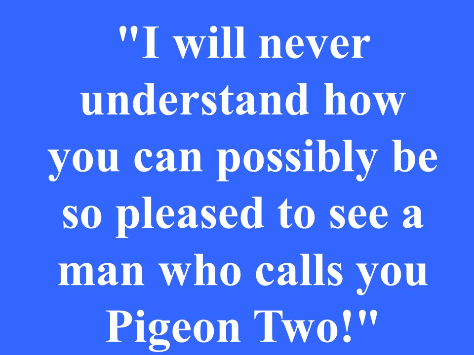 I will never understand how you can possibly be so pleased to see a man who calls you Pigeon Two!