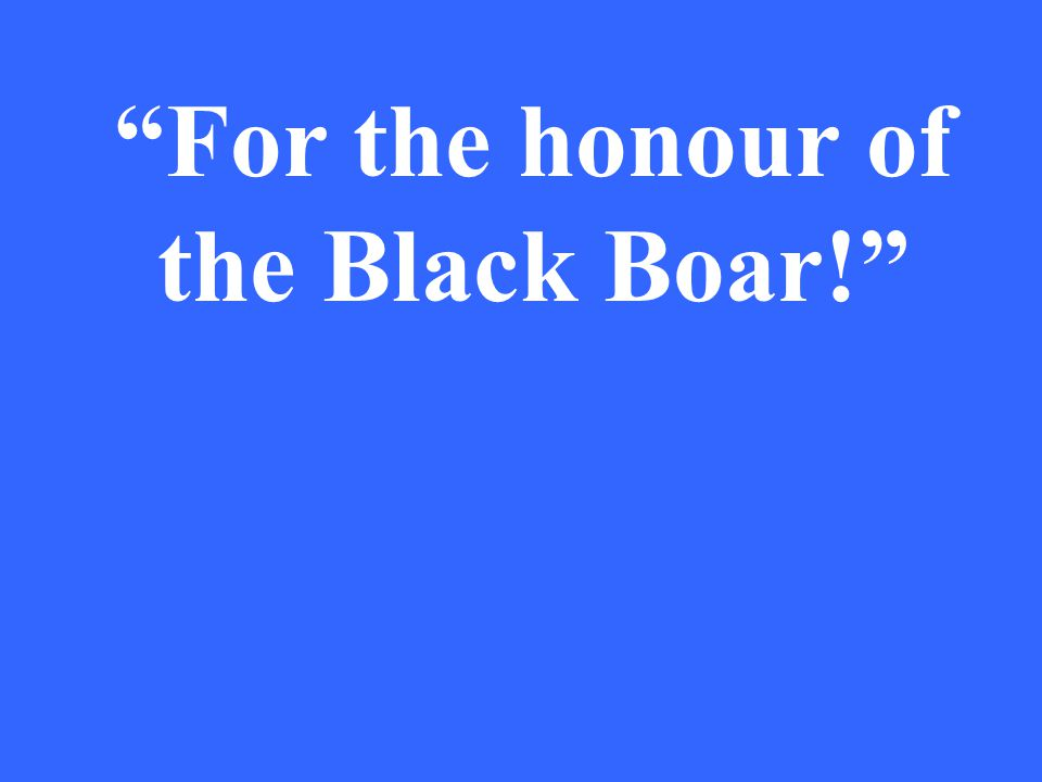 For the honour of the Black Boar!
