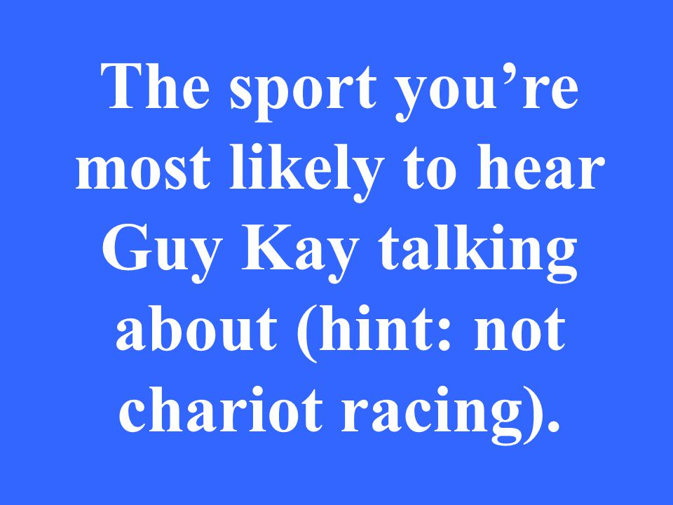 The sport you're most likely to hear Guy Kay talking about (hint: not chariot racing).
