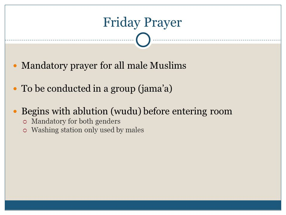 Friday Prayer Mandatory prayer for all male Muslims To be conducted in a group (jama'a) Begins with ablution (wudu) before entering room  Mandatory for both genders  Washing station only used by males