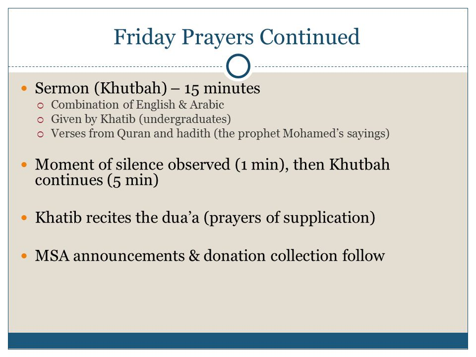 12 Friday Prayers Continued Sermon (Khutbah) – 15 minutes  Combination of English & Arabic  Given by Khatib (undergraduates)  Verses from Quran and hadith (the prophet Mohamed's sayings) Moment of silence observed (1 min), then Khutbah continues (5 min) Khatib recites the dua'a (prayers of supplication) MSA announcements & donation collection follow