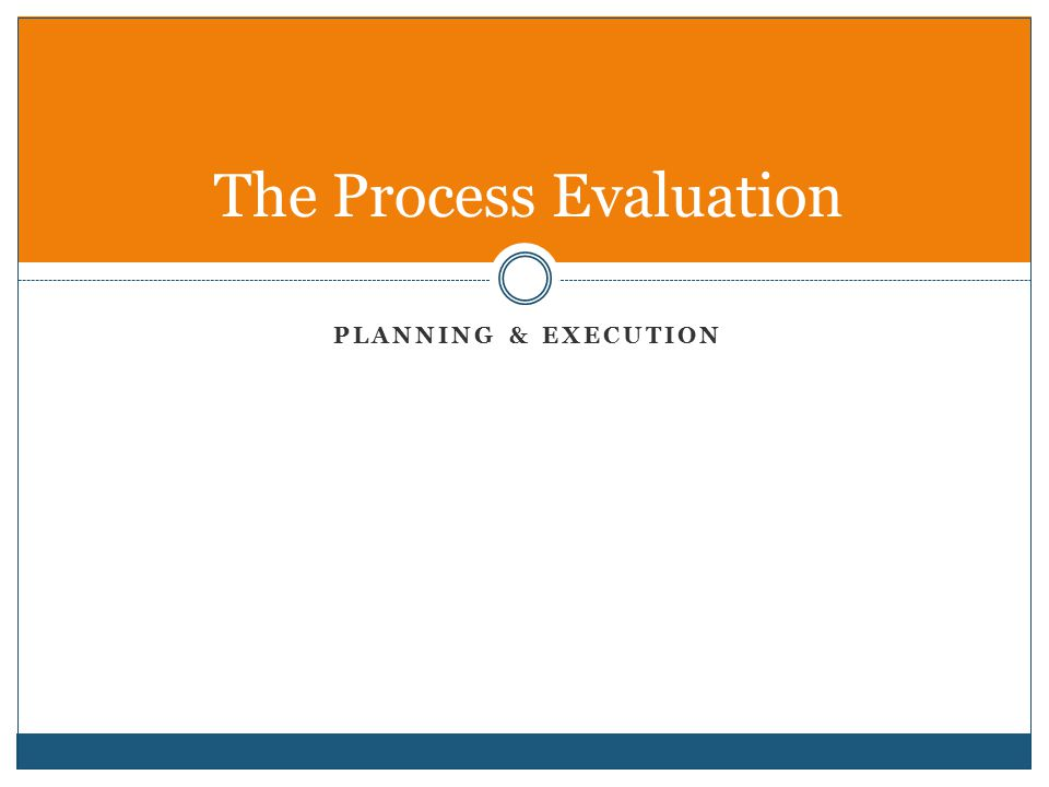 PLANNING & EXECUTION The Process Evaluation
