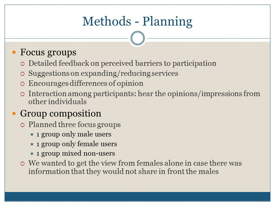 Methods - Planning Focus groups  Detailed feedback on perceived barriers to participation  Suggestions on expanding/reducing services  Encourages differences of opinion  Interaction among participants: hear the opinions/impressions from other individuals Group composition  Planned three focus groups  1 group only male users  1 group only female users  1 group mixed non-users  We wanted to get the view from females alone in case there was information that they would not share in front the males