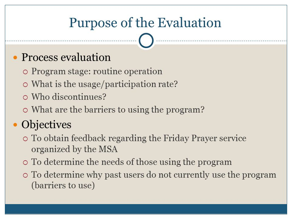 Purpose of the Evaluation Process evaluation  Program stage: routine operation  What is the usage/participation rate.