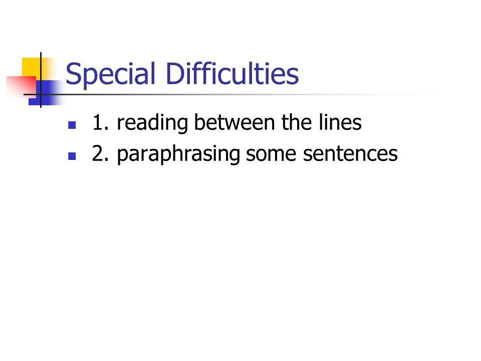 Special Difficulties 1. reading between the lines 2. paraphrasing some sentences