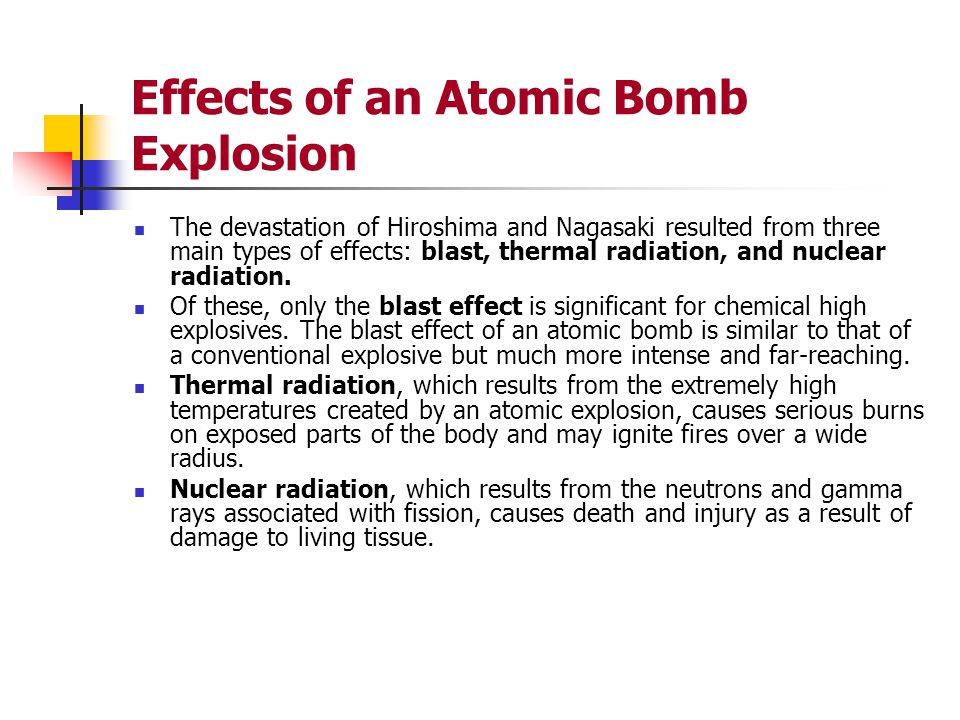 Effects of an Atomic Bomb Explosion The devastation of Hiroshima and Nagasaki resulted from three main types of effects: blast, thermal radiation, and