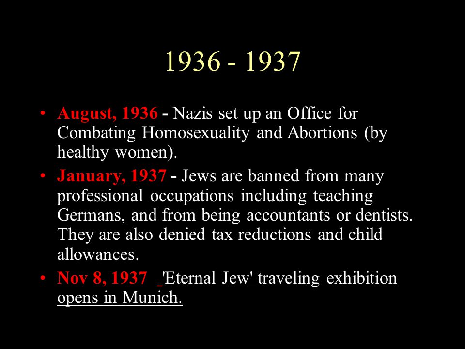 1936 - 1937 August, 1936 - Nazis set up an Office for Combating Homosexuality and Abortions (by healthy women). January, 1937 - Jews are banned from m