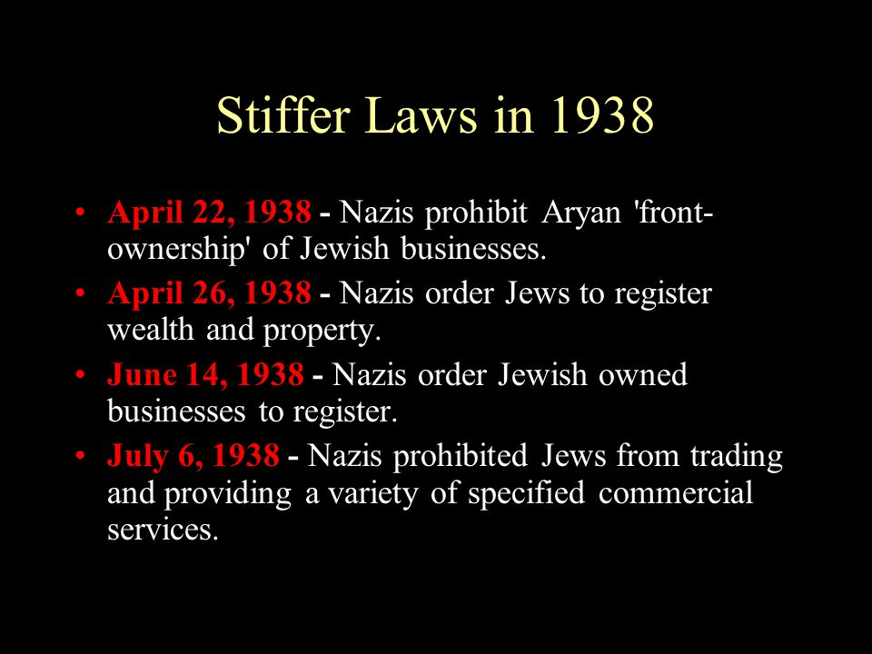 Stiffer Laws in 1938 April 22, 1938 - Nazis prohibit Aryan 'front- ownership' of Jewish businesses. April 26, 1938 - Nazis order Jews to register weal