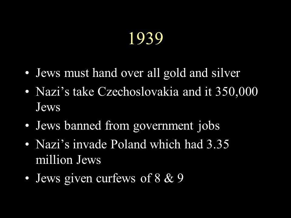 1939 Jews must hand over all gold and silver Nazi's take Czechoslovakia and it 350,000 Jews Jews banned from government jobs Nazi's invade Poland whic