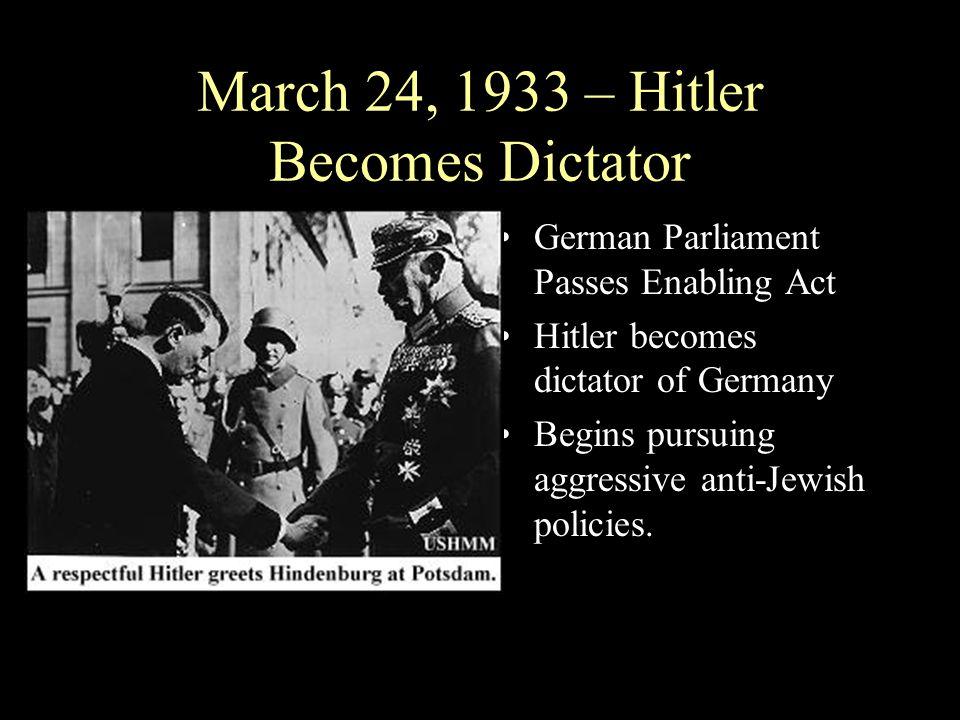 March 24, 1933 – Hitler Becomes Dictator German Parliament Passes Enabling Act Hitler becomes dictator of Germany Begins pursuing aggressive anti-Jewi