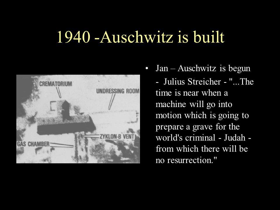 1940 -Auschwitz is built Jan – Auschwitz is begun - Julius Streicher -