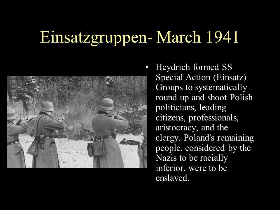 Einsatzgruppen- March 1941 Heydrich formed SS Special Action (Einsatz) Groups to systematically round up and shoot Polish politicians, leading citizen