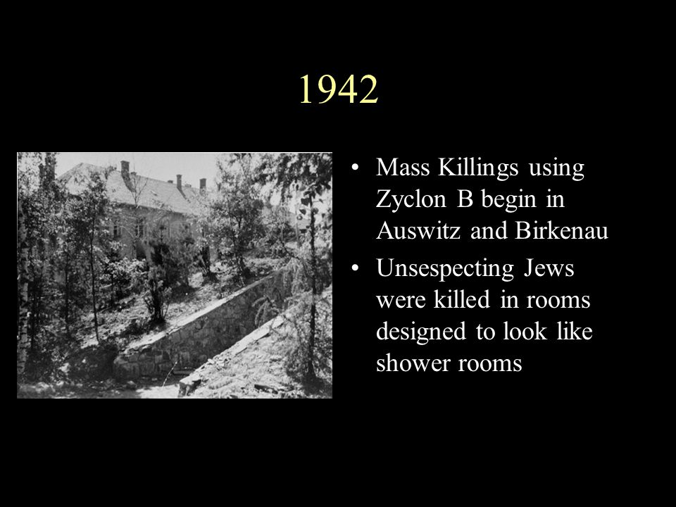 1942 Mass Killings using Zyclon B begin in Auswitz and Birkenau Unsespecting Jews were killed in rooms designed to look like shower rooms