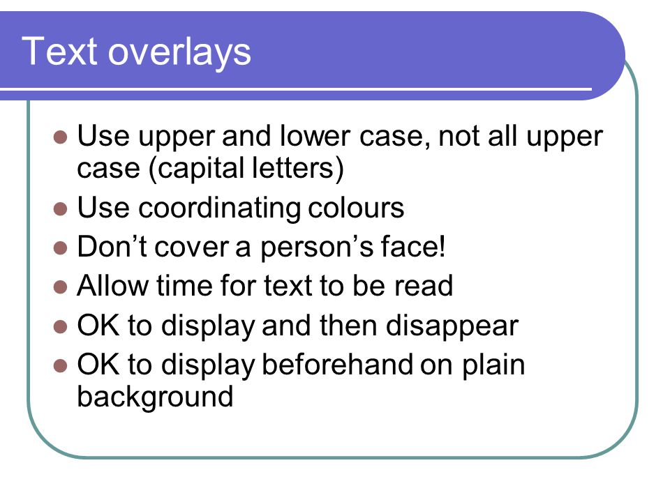 Text overlays Use upper and lower case, not all upper case (capital letters) Use coordinating colours Don't cover a person's face.