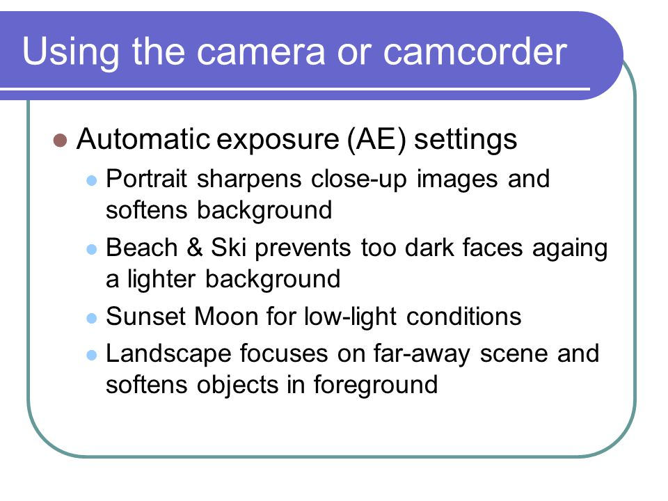Using the camera or camcorder Automatic exposure (AE) settings Portrait sharpens close-up images and softens background Beach & Ski prevents too dark faces againg a lighter background Sunset Moon for low-light conditions Landscape focuses on far-away scene and softens objects in foreground