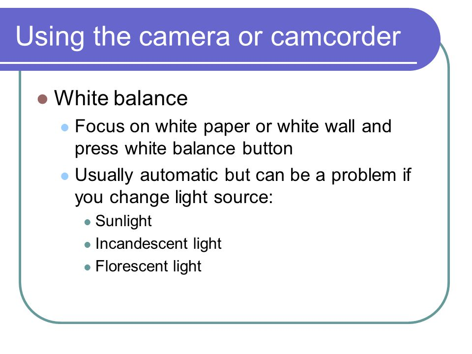 Using the camera or camcorder White balance Focus on white paper or white wall and press white balance button Usually automatic but can be a problem if you change light source: Sunlight Incandescent light Florescent light