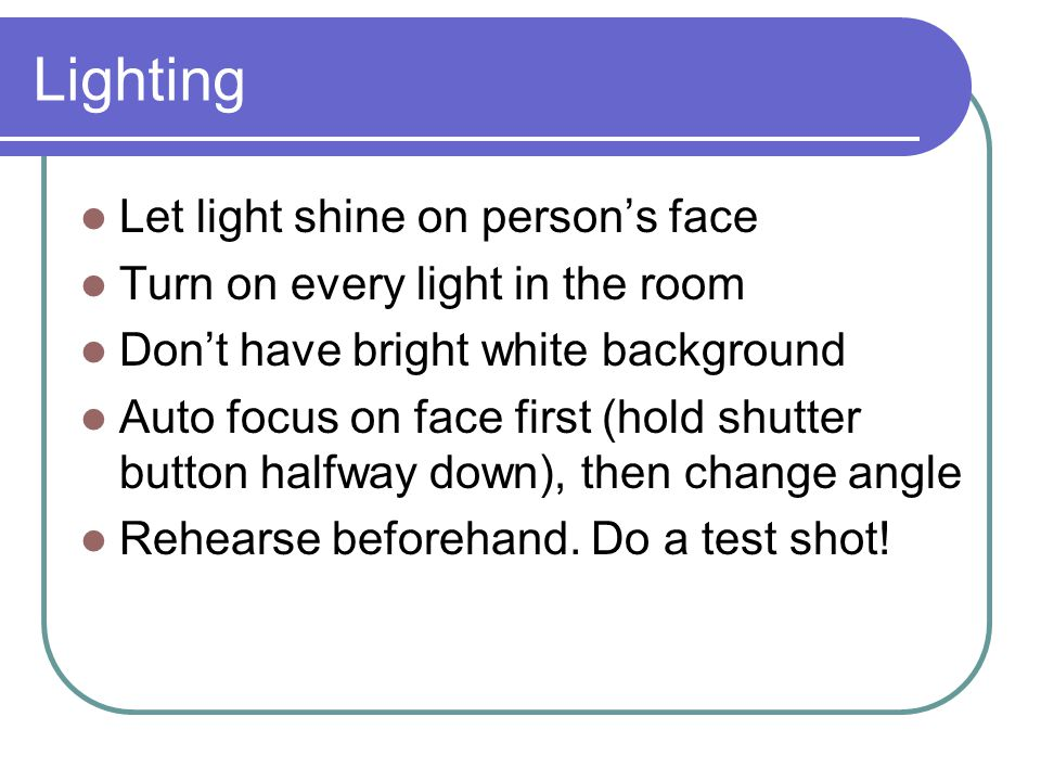 Lighting Let light shine on person's face Turn on every light in the room Don't have bright white background Auto focus on face first (hold shutter button halfway down), then change angle Rehearse beforehand.