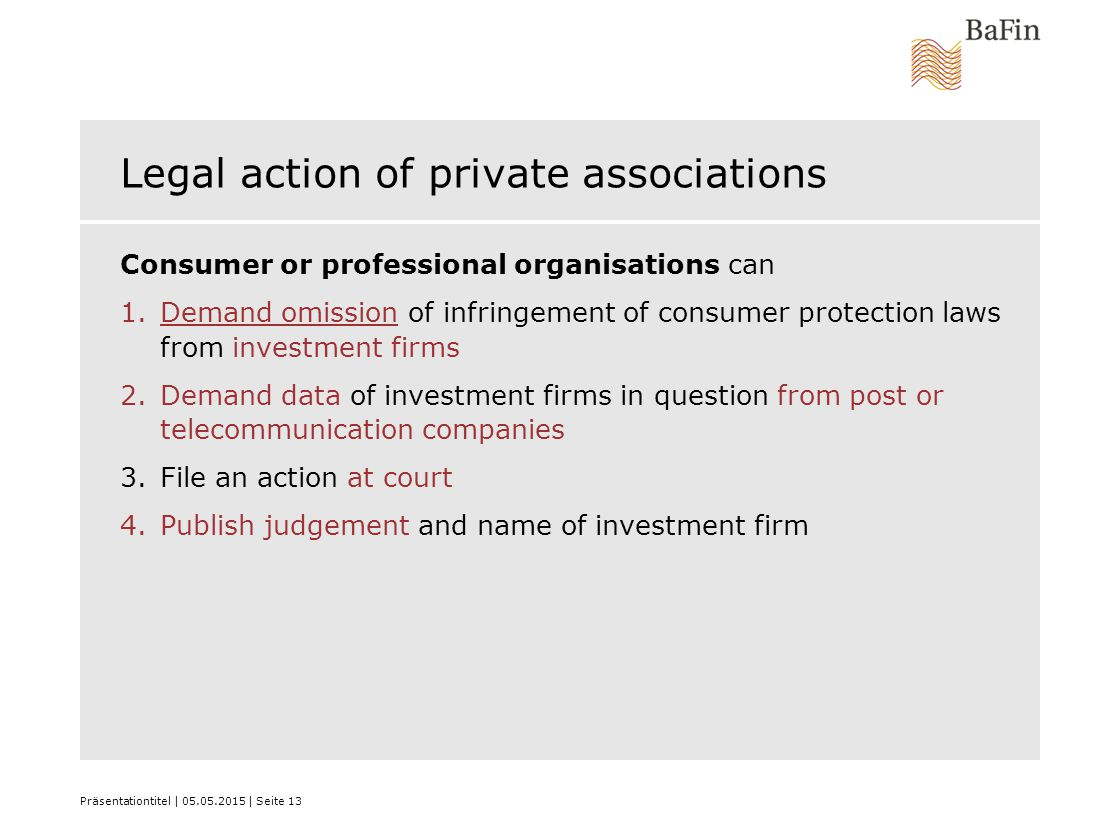 Präsentationtitel | 05.05.2015 | Seite 13 Legal action of private associations Consumer or professional organisations can 1.Demand omission of infring
