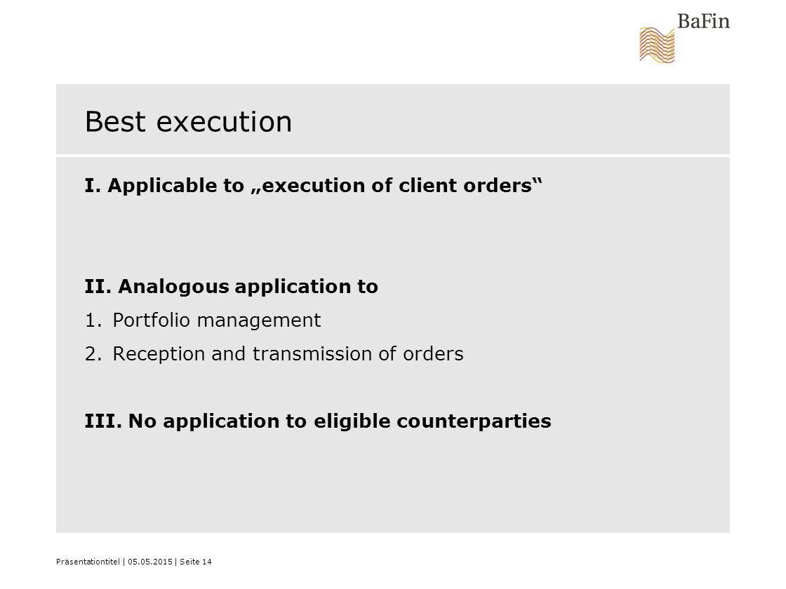 "Präsentationtitel | 05.05.2015 | Seite 14 Best execution I. Applicable to ""execution of client orders"" II. Analogous application to 1.Portfolio manage"