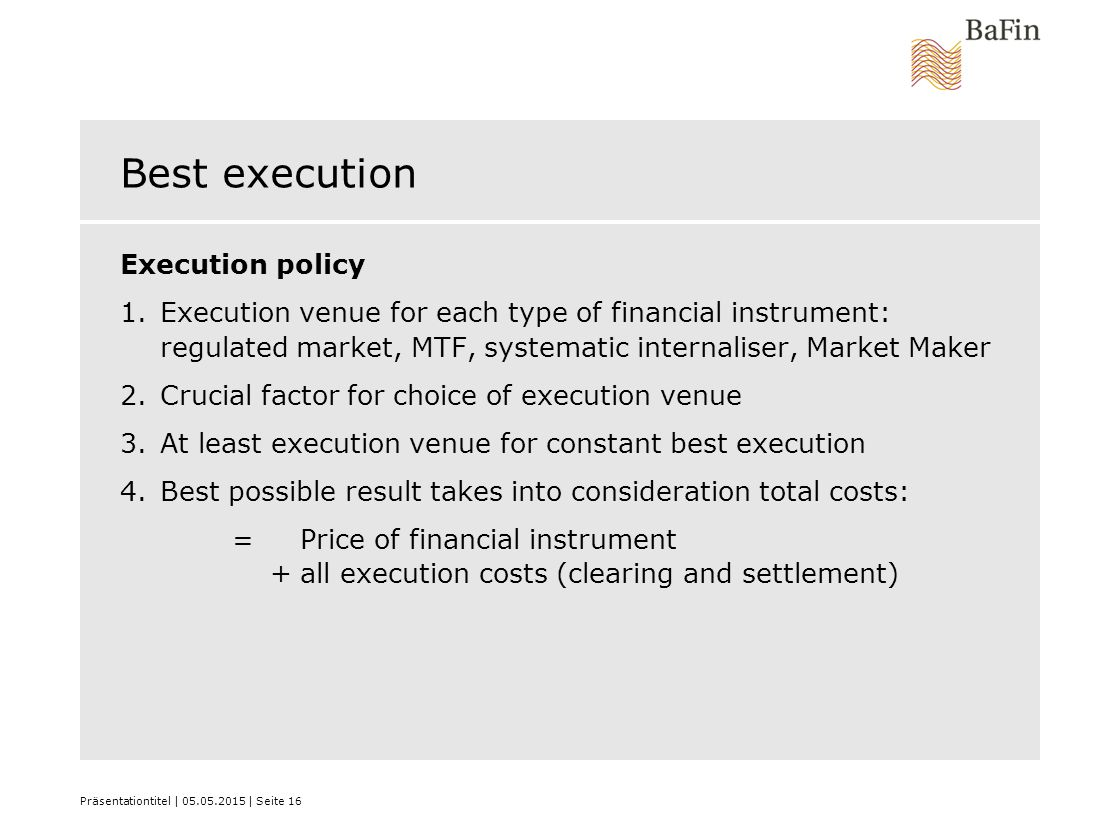 Präsentationtitel | 05.05.2015 | Seite 16 Best execution Execution policy 1.Execution venue for each type of financial instrument: regulated market, M