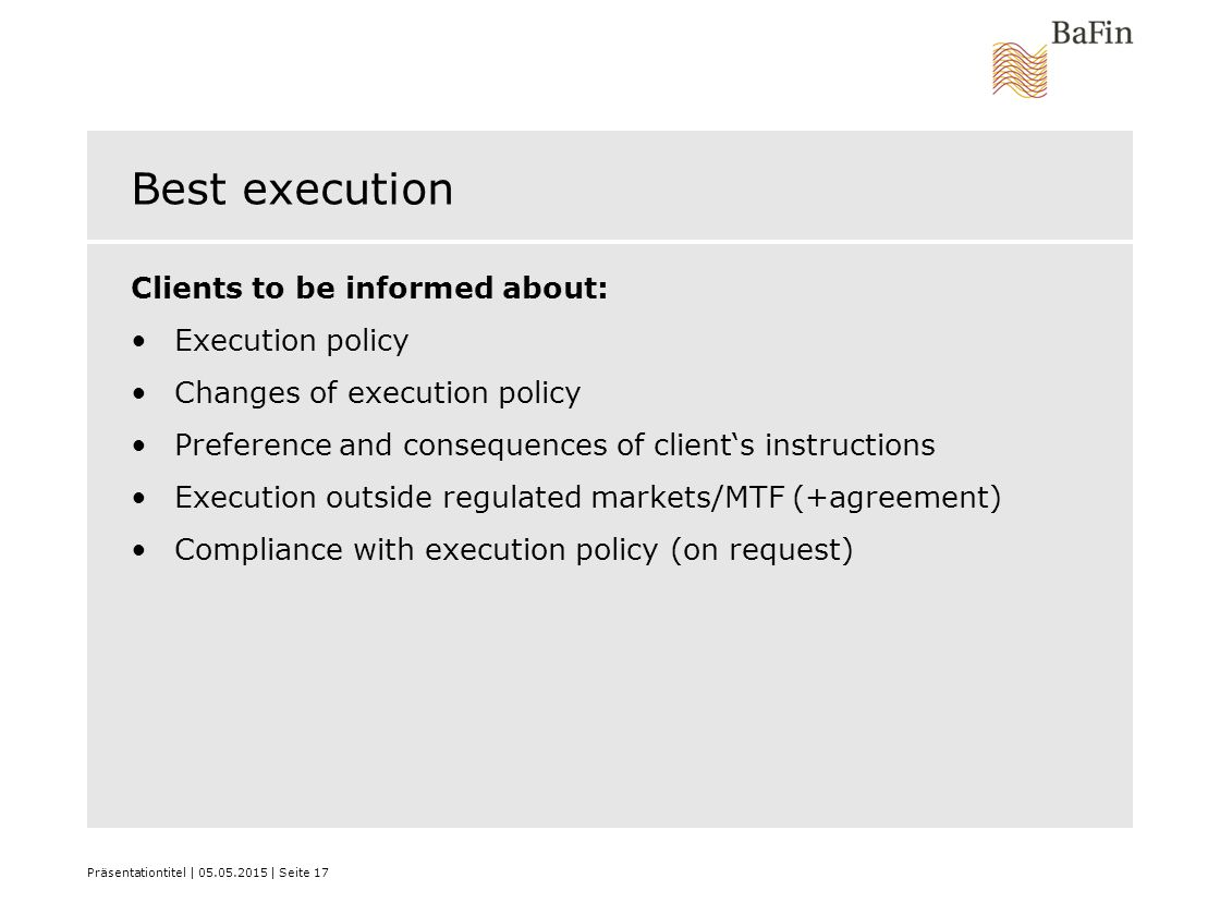 Präsentationtitel | 05.05.2015 | Seite 17 Best execution Clients to be informed about: Execution policy Changes of execution policy Preference and consequences of client's instructions Execution outside regulated markets/MTF (+agreement) Compliance with execution policy (on request)