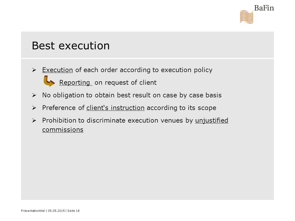 Präsentationtitel | 05.05.2015 | Seite 18 Best execution  Execution of each order according to execution policy Reporting on request of client  No obligation to obtain best result on case by case basis  Preference of client's instruction according to its scope  Prohibition to discriminate execution venues by unjustified commissions