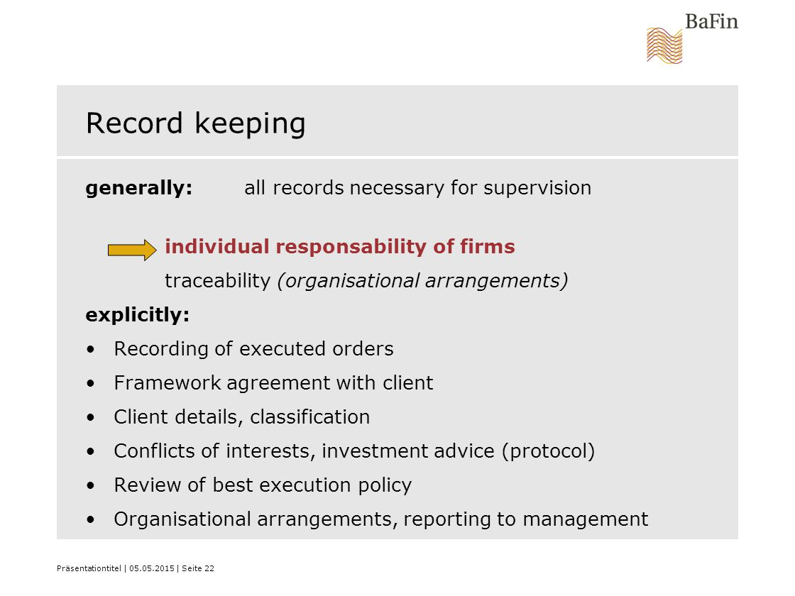 Präsentationtitel | 05.05.2015 | Seite 22 Record keeping generally: all records necessary for supervision individual responsability of firms traceabil