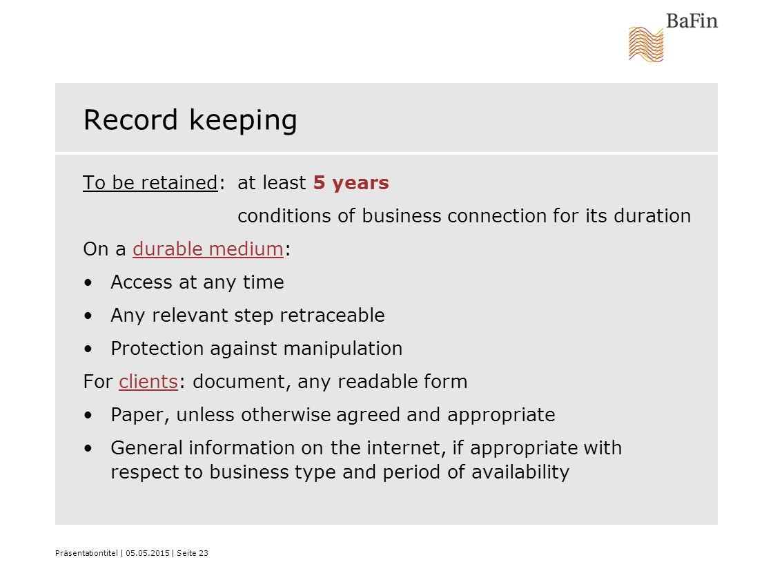 Präsentationtitel | 05.05.2015 | Seite 23 Record keeping To be retained: at least 5 years conditions of business connection for its duration On a durable medium: Access at any time Any relevant step retraceable Protection against manipulation For clients: document, any readable form Paper, unless otherwise agreed and appropriate General information on the internet, if appropriate with respect to business type and period of availability