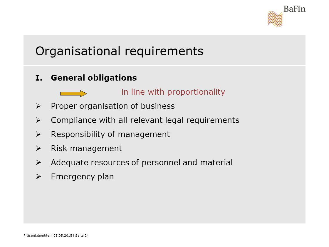 Präsentationtitel | 05.05.2015 | Seite 24 Organisational requirements I.General obligations in line with proportionality  Proper organisation of business  Compliance with all relevant legal requirements  Responsibility of management  Risk management  Adequate resources of personnel and material  Emergency plan