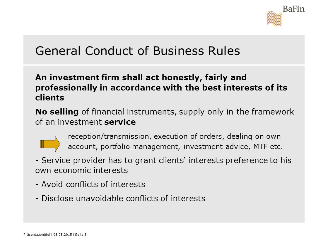 Präsentationtitel | 05.05.2015 | Seite 3 General Conduct of Business Rules An investment firm shall act honestly, fairly and professionally in accorda