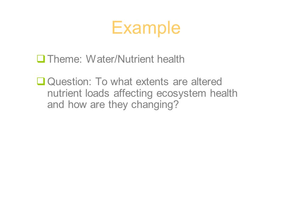 Example  Theme: Water/Nutrient health  Question: To what extents are altered nutrient loads affecting ecosystem health and how are they changing?