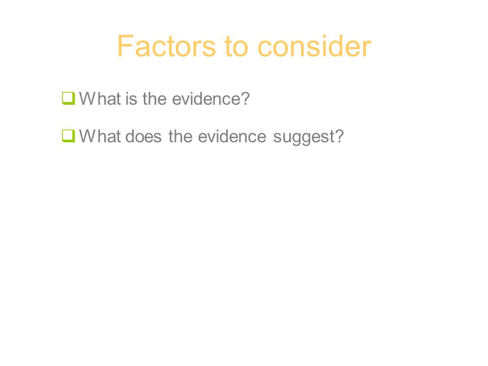 Factors to consider  What is the evidence?  What does the evidence suggest?
