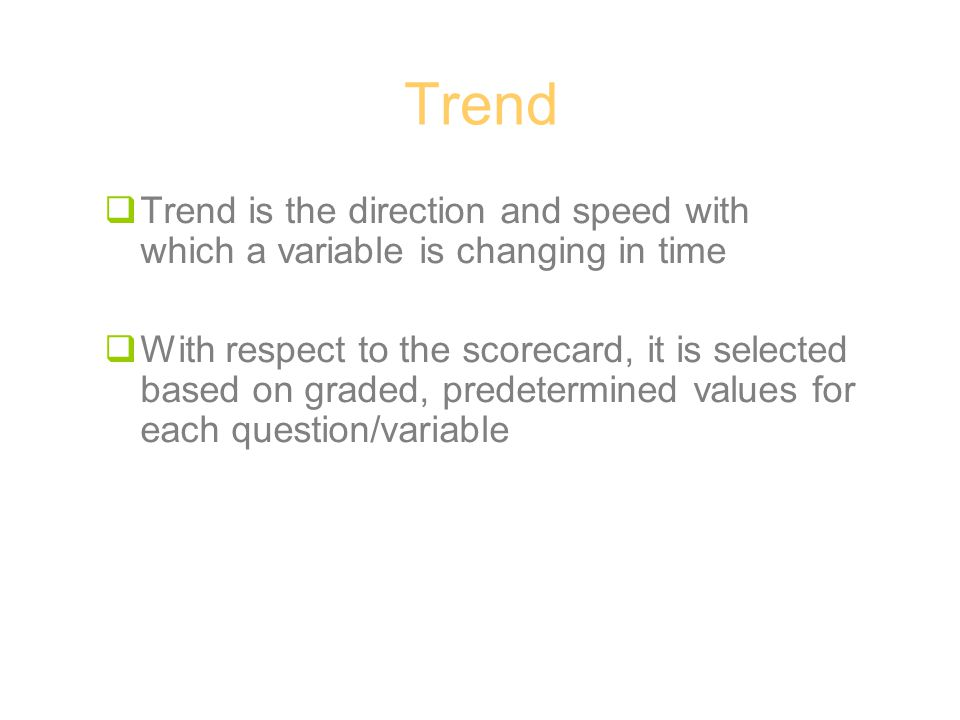 Trend  Trend is the direction and speed with which a variable is changing in time  With respect to the scorecard, it is selected based on graded, predetermined values for each question/variable