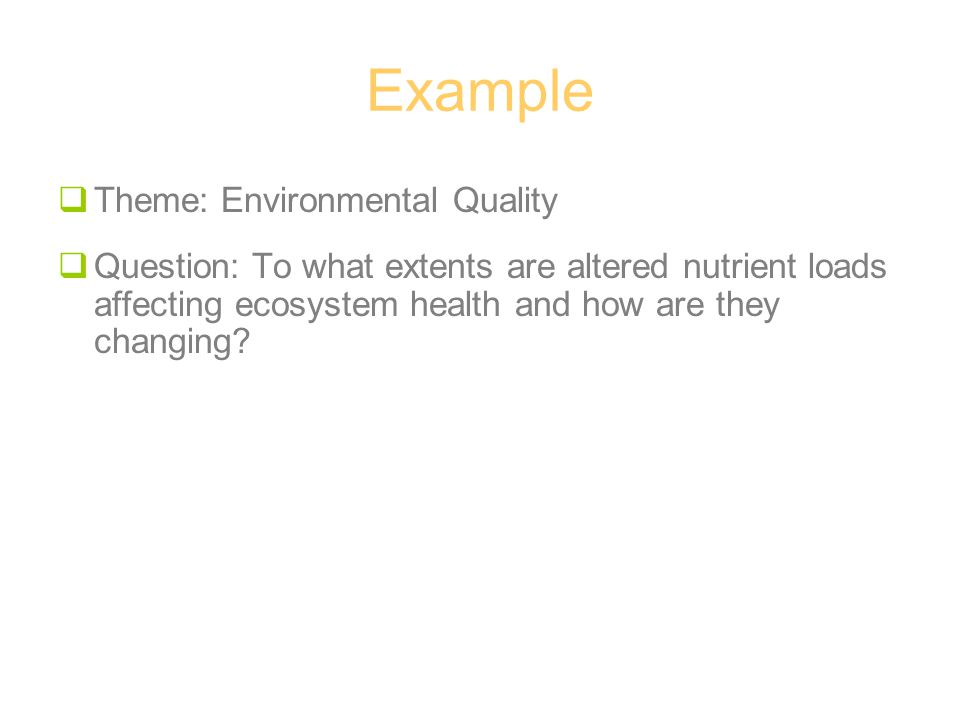 Example  Theme: Environmental Quality  Question: To what extents are altered nutrient loads affecting ecosystem health and how are they changing?