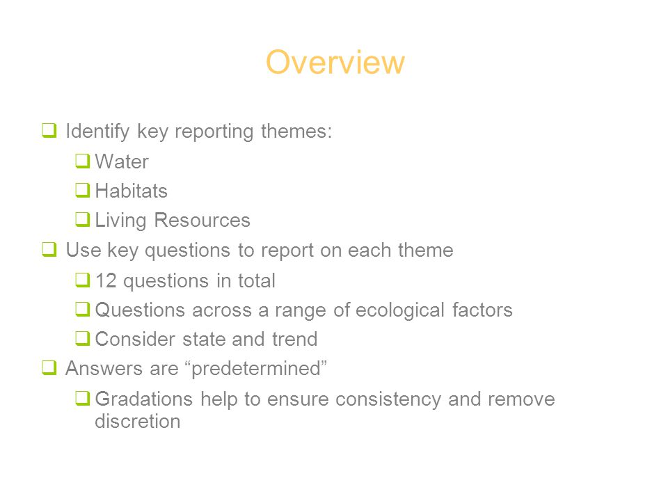 Overview  Identify key reporting themes:  Water  Habitats  Living Resources  Use key questions to report on each theme  12 questions in total  Questions across a range of ecological factors  Consider state and trend  Answers are predetermined  Gradations help to ensure consistency and remove discretion